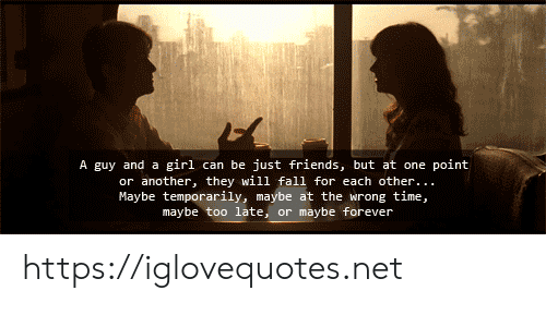 Fall, Friends, and Forever: A guy and a girl can be just friends, but at one point  or another, they will fall for each other..  Maybe temporarily, maybe at the wrong time,  maybe too late, or maybe forever https://iglovequotes.net
