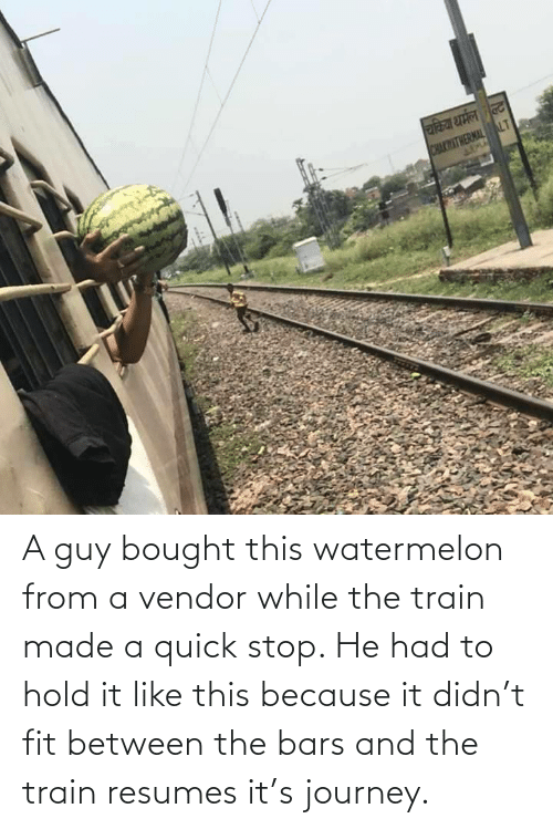 Train: A guy bought this watermelon from a vendor while the train made a quick stop. He had to hold it like this because it didn't fit between the bars and the train resumes it's journey.