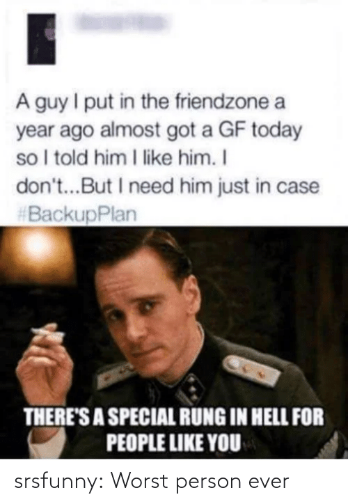 I Put: A guy I put in the friendzone a  year ago almost got a GF today  so I told him I like him. I  don't...But I need him just in case  #BackupPlan  THERE'S A SPECIAL RUNG IN HELL FOR  PEOPLE LIKE YOU srsfunny:  Worst person ever