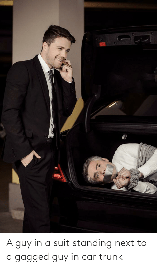 Next To: A guy in a suit standing next to a gagged guy in car trunk