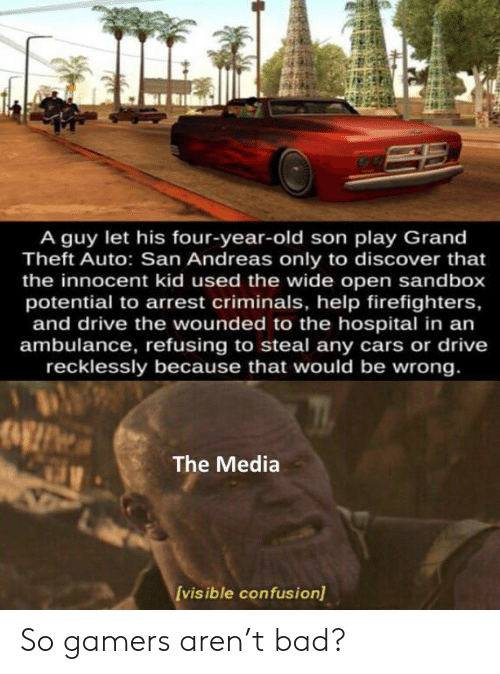 Theft: A guy let his four-year-old son play Grand  Theft Auto: San Andreas only to discover that  the innocent kid used the wide open sandbox  potential to arrest criminals, help firefighters,  and drive the wounded to the hospital in an  ambulance, refusing to steal any cars or drive  recklessly because that would be wrong.  The Media  [vis ible confusion) So gamers aren't bad?