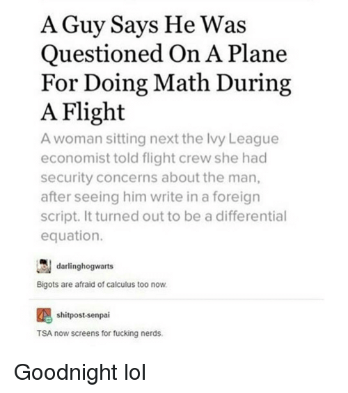 Senpais: A Guy Says He Was  Questioned On A Plane  For Doing Math During  A Flight  A woman sitting next the Ivy League  economist told flight crew she had  security concerns about the man,  after seeing him write in a foreign  script. It turned out to be a differential  equation.  darlinghogwarts  Bigots are afraid of calculus too now.  shitpost-senpai  AN TSA now screens for fucking nerds. Goodnight lol