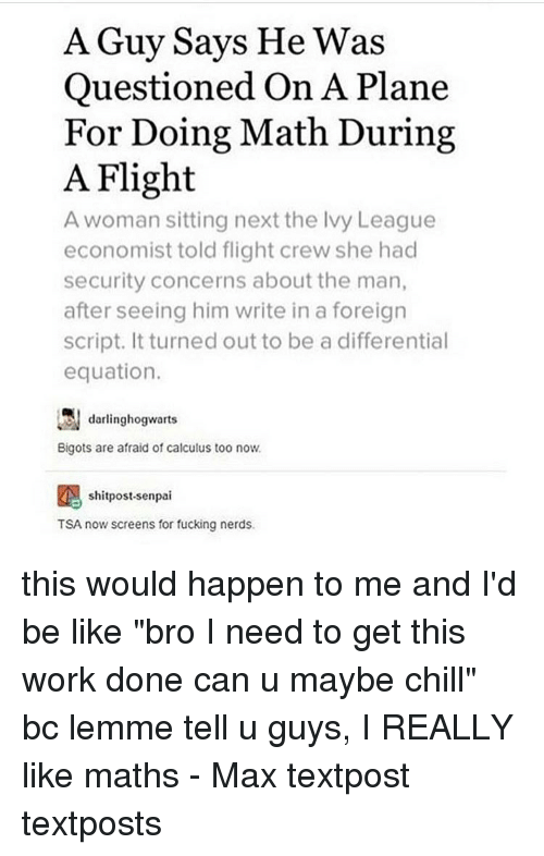 "Senpais: A Guy Says He Was  Questioned On A Plane  For Doing Math During  A Flight  A woman sitting next the Ivy League  economist told flight crew she had  security concerns about the man,  after seeing him write in a foreign  script. It turned out to be a differential  equation.  darlinghogwarts  Bigots are afraid of calculus too now.  shitpost-senpai  TSA now screens for fucking nerds. this would happen to me and I'd be like ""bro I need to get this work done can u maybe chill"" bc lemme tell u guys, I REALLY like maths - Max textpost textposts"
