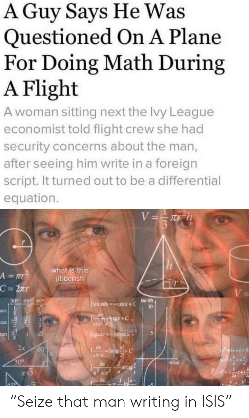 "Isis, Flight, and Math: A Guy Says He Was  Questioned On A Plane  For Doing Math During  A Flight  A woman sitting next the lvy League  economist told flight crew she had  security concerns about the man,  after seeing him write in a foreign  script. It turned out to be a differential  equation.  V=Th  3  what is this  jibberish  A = r  C = 2nr  V=  ton (8)  30° 45  60  sin xdx cosx+C  10  sin  gx+C  COS  COS  egad.xIncosX  tan  1  2x  60%  dx  P+x+c=0  sin x  30°  dx  =arcig  xV3  +  dx  459 ""Seize that man writing in ISIS"""