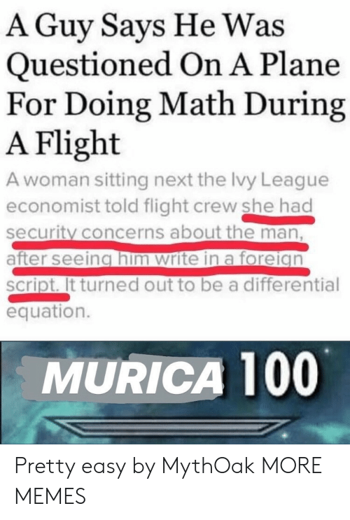 murica: A Guy Says He Was  Questioned On A Plane  For Doing Math During  A Flight  A woman sitting next the Ivy League  economist told flight crew she had  security concerns about the man,  after seeing him write in a foreign  script. It turned out to be a differential  equation.  MURICA 100 Pretty easy by MythOak MORE MEMES