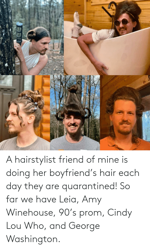 We Have: A hairstylist friend of mine is doing her boyfriend's hair each day they are quarantined! So far we have Leia, Amy Winehouse, 90's prom, Cindy Lou Who, and George Washington.