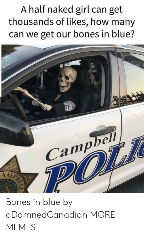 Bones, Dank, and Memes: A half naked girl can get  thousands of likes, how many  can we get our bones in blue?  n bcl  1  Campbell  AMP  OF THE Bones in blue by aDamnedCanadian MORE MEMES