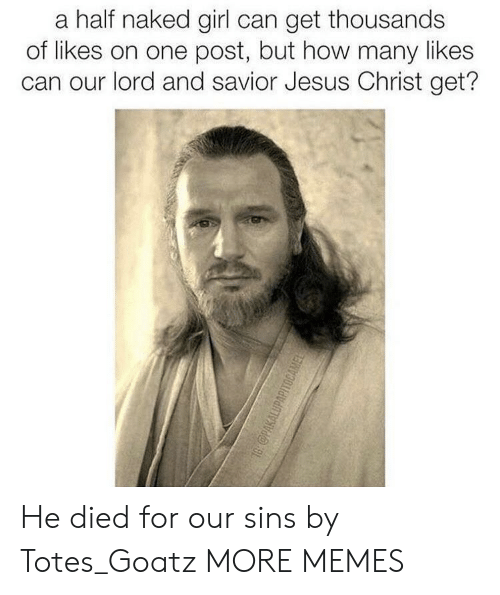 Dank, Jesus, and Memes: a half naked girl can get thousands  of likes on one post, but how many likes  can our lord and savior Jesus Christ get? He died for our sins by Totes_Goatz MORE MEMES