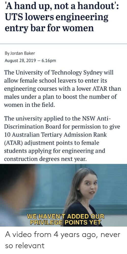 Reddit, School, and Boost: 'A hand up, not a handout':  UTS lowers engineering  entry bar for women  By Jordan Baker  August 28, 2019  6.16pm  The University of Technology Sydney will  allow female school leavers to enter its  engineering courses with a lower ATAR than  males under a plan to boost the number of  women in the field  The university applied to the NSW Anti  Discrimination Board for permission to give  10 Australian Tertiary Admission Rank  (ATAR) adjustment points to female  students applying for engineering and  construction degrees next year.  WE HAVEN'T ADDED OUR  PRIVILEGE POINTS YET A video from 4 years ago, never so relevant
