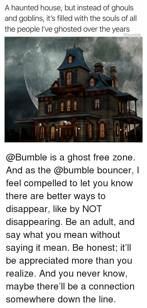 Funny, Free, and Ghost: A haunted house, but instead of ghouls  and goblins, it's filled with the souls of all  the people I've ghosted over the years  @bumble @Bumble is a ghost free zone. And as the @bumble bouncer, I feel compelled to let you know there are better ways to disappear, like by NOT disappearing. Be an adult, and say what you mean without saying it mean. Be honest; it'll be appreciated more than you realize. And you never know, maybe there'll be a connection somewhere down the line.