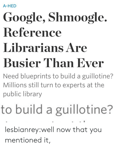 Google, Tumblr, and Blog: A-HED  Google, Shmoogle.  Reference  Librarians Are  Busier Than Ever  Need blueprints to build a guillotine?  Millions still turn to experts at the  public library   to build a guillotine? lesbianrey:well now that you mentioned it,