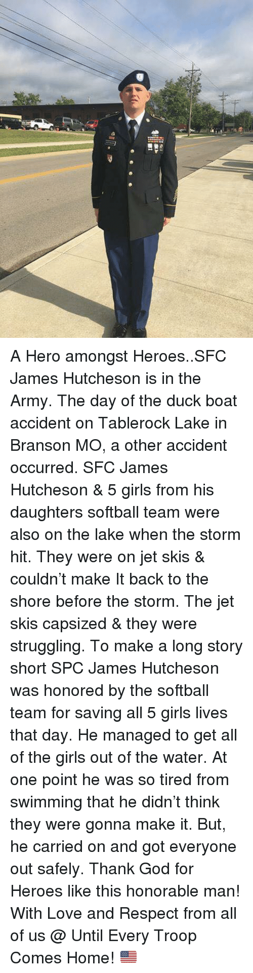 Girls, God, and Love: A Hero amongst Heroes..SFC James Hutcheson is in the Army. The day of the duck boat accident on Tablerock Lake in Branson MO, a other accident occurred. SFC James Hutcheson & 5 girls from his daughters softball team were also on the lake when the storm hit. They were on jet skis & couldn't make It back to the shore before the storm. The jet skis capsized & they were struggling. To make a long story short SPC James Hutcheson was honored by the softball team for saving all 5 girls lives that day. He managed to get all of the girls out of the water. At one point he was so tired from swimming that he didn't think they were gonna make it. But, he carried on and got everyone out safely. Thank God for Heroes like this honorable man! With Love and Respect from all of us @ Until Every Troop Comes Home! 🇺🇸