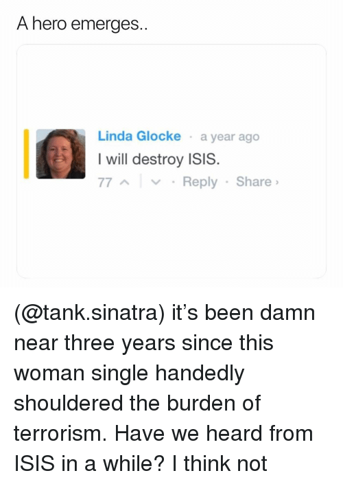 Isis, Dank Memes, and Terrorism: A hero emerges..  Linda Glocke a year ago  I will destroy ISIS.  77AYy Reply Share (@tank.sinatra) it's been damn near three years since this woman single handedly shouldered the burden of terrorism. Have we heard from ISIS in a while? I think not