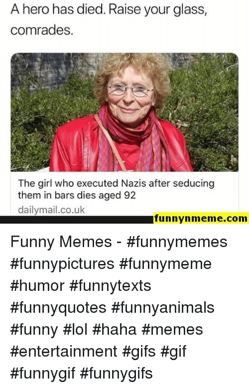 Funny, Gif, and Lol: A hero has died. Raise your glass  comrades.  The girl who executed Nazis after seducing  them in bars dies aged 92  dailymail.co.uk  funnynmeme.com Funny Memes - #funnymemes #funnypictures #funnymeme #humor #funnytexts #funnyquotes #funnyanimals #funny #lol #haha #memes #entertainment #gifs #gif #funnygif #funnygifs