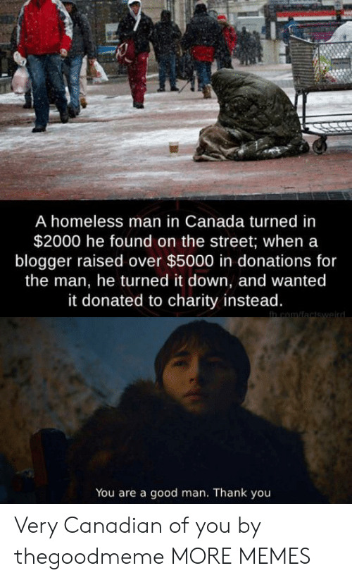 homeless man: A homeless man in Canada turned in  $2000 he found on the street; when a  blogger raised over $5000 in donations for  the man, he turned it down, and wanted  it donated to charity instead.  in com/factswaird  You are a good man. Thank you Very Canadian of you by thegoodmeme MORE MEMES