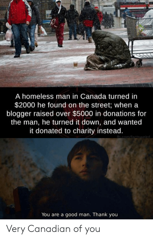 homeless man: A homeless man in Canada turned in  $2000 he found on the street; when a  blogger raised over $5000 in donations for  the man, he turned it down, and wanted  it donated to charity instead.  in com/factswaird  You are a good man. Thank you Very Canadian of you