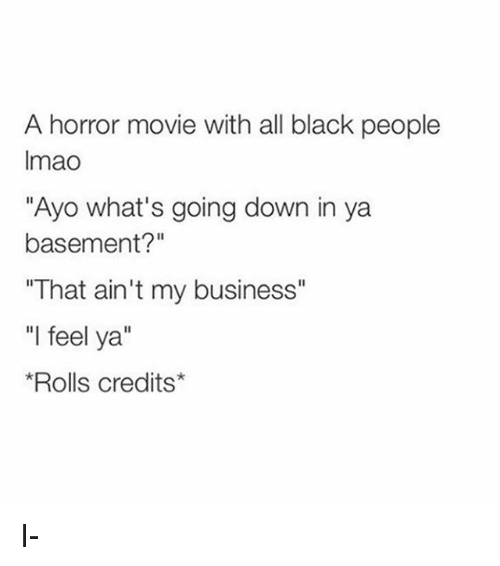 "Memes, Black, and Business: A horror movie with all black people  Imao  ""Ayo what's going down in ya  basement?""  ""That ain't my business""  ""l feel ya""  Rolls credits* I-"