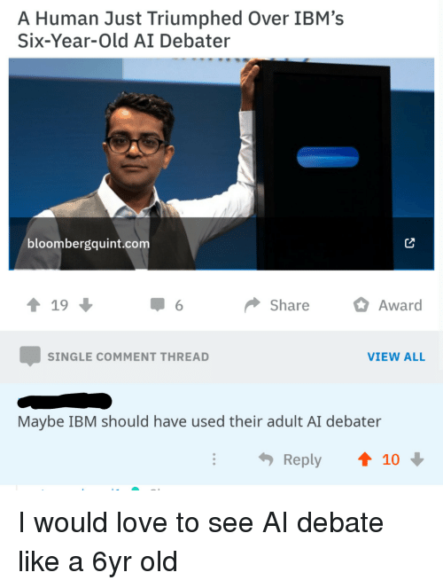 Love, Old, and Single: A Human Just Triumphed Over IBM's  Six-Year-Old AI Debater  bloombergquint.com  ↑ 19  Share Awar  SINGLE COMMENT THREAD  VIEW ALL  Maybe IBM should have used their adult AI debater  Reply  t 10 I would love to see AI debate like a 6yr old