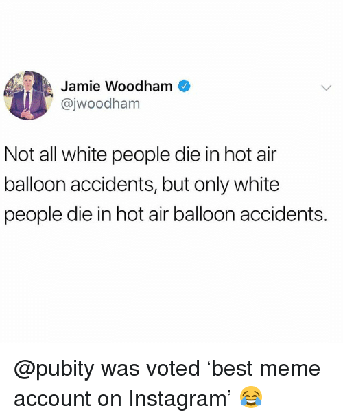 Funny, Instagram, and Meme: A Jamie Woodham  @jwoodham  Not all white people die in hot air  balloon accidents, but only white  people die in hot air balloon accidents. @pubity was voted 'best meme account on Instagram' 😂