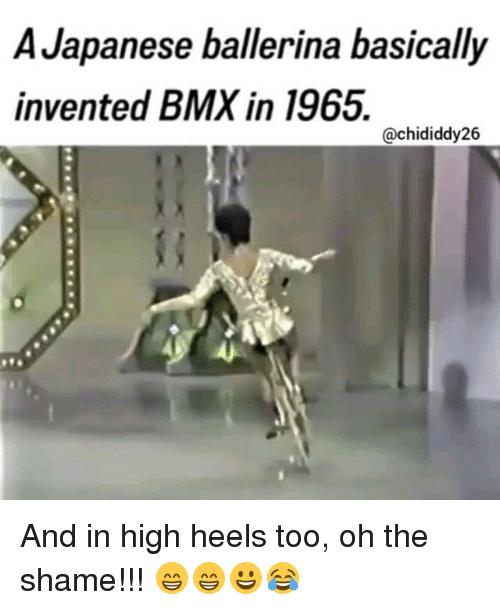 Memes, Bmx, and Japanese: A Japanese ballerina basically  invented BMX in 1965.  @chididdy26 And in high heels too, oh the shame!!! 😁😁😀😂