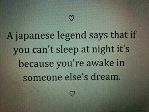 cant sleep: A japanese legend says that if  you can't sleep at night it's  because you're awake in  someone else's dream
