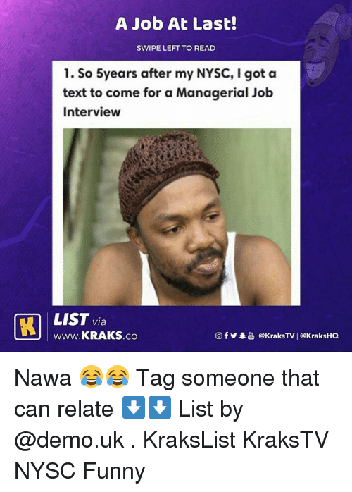Funny, Job Interview, and Memes: A Job At Last!  SWIPE LEFT TO READ  1. So 5years after my NYSC, I got a  text to come for a Managerial Job  Interview  LIST via  www.KRAKS.co  CO  回f y·놂 @KraksTV | @KraksHQ Nawa 😂😂 Tag someone that can relate ⬇️⬇️ List by @demo.uk . KraksList KraksTV NYSC Funny