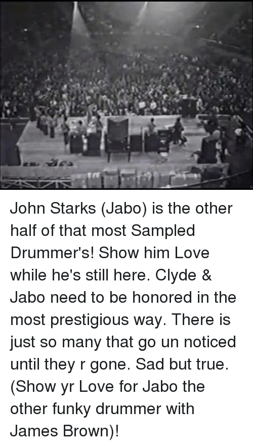 Noticably: ,A John Starks (Jabo) is the other half of that most Sampled Drummer's! Show him Love while he's still here. Clyde & Jabo need to be honored in the most prestigious way. There is just so many that go un noticed until they r gone. Sad but true. (Show yr Love for Jabo the other funky drummer with James Brown)!