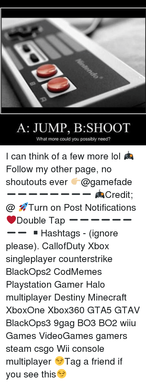 Consolence: A: JUMP, B:SHOOT  What more could you possibly need? I can think of a few more lol 🎮Follow my other page, no shoutouts ever 👉🏼@gamefade ➖➖➖➖➖➖➖➖ 🎮Credit; @ 🚀Turn on Post Notifications ❤️Double Tap ➖➖➖➖➖➖➖➖ ▪️Hashtags - (ignore please). CallofDuty Xbox singleplayer counterstrike BlackOps2 CodMemes Playstation Gamer Halo multiplayer Destiny Minecraft XboxOne Xbox360 GTA5 GTAV BlackOps3 9gag BO3 BO2 wiiu Games VideoGames gamers steam csgo Wii console multiplayer 😏Tag a friend if you see this😏