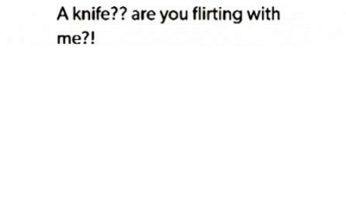 You, Knife, and Are You: A knife?? are you flirting with  me?!