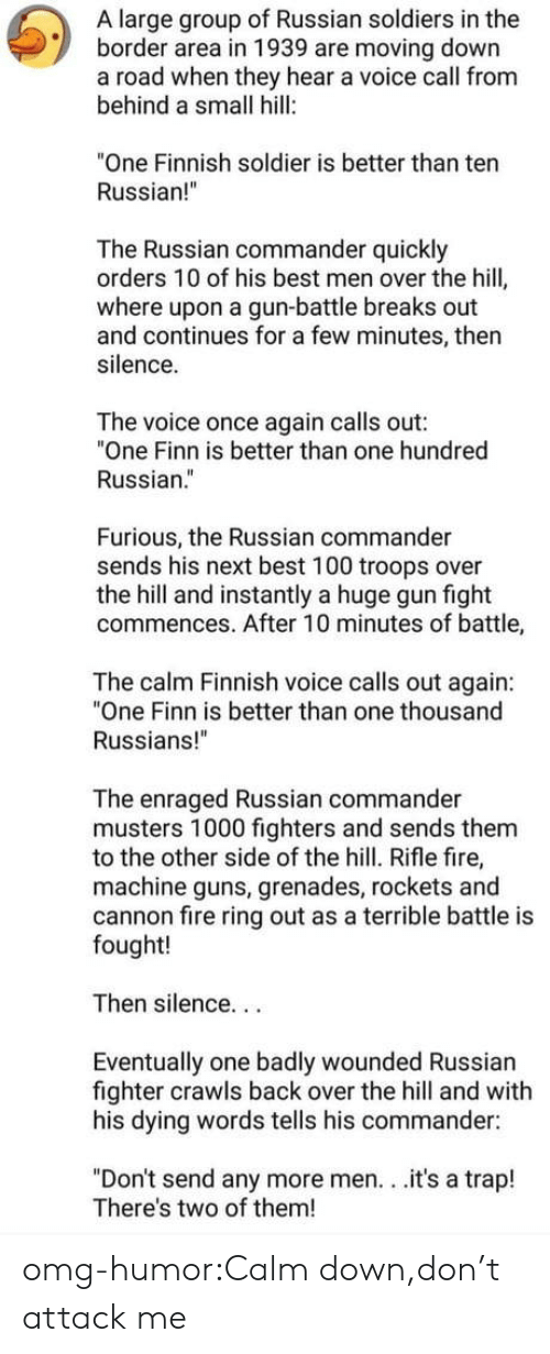 "Grenades: A large group of Russian soldiers in the  border area in 1939 are moving down  a road when they hear a voice call from  behind a small hill:  ""One Finnish soldier is better than ten  Russian!  The Russian commander quickly  orders 10 of his best men over the hill  where upon a gun-battle breaks out  and continues for a few minutes, then  silence.  The voice once again calls out:  ""One Finn is better than one hundred  Russian.""  Furious, the Russian commander  sends his next best 100 troops over  the hill and instantly a huge gun fight  commences. After 10 minutes of battle,  The calm Finnish voice calls out again:  ""One Finn is better than one thousand  Russians!""  The enraged Russian commander  musters 1000 fighters and sends them  to the other side of the hill. Rifle fire,  machine guns, grenades, rockets and  cannon fire ring out as a terrible battle is  fought!  Then silence...  Eventually one badly wounded Russian  fighter crawls back over the hill and with  his dying words tells his commander:  ""Don't send any more men. . .it's a trap!  There's two of them! omg-humor:Calm down,don't attack me"