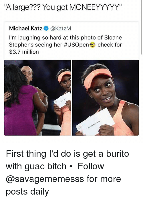 "Bitch, Memes, and Michael: ""A large??? You got MONEEYYYYY""  Michael Katz@KatzM  I'm laughing so hard at this photo of Sloane  Stephens seeing her #USOpen check for  $3.7 million First thing I'd do is get a burito with guac bitch • ➫➫ Follow @savagememesss for more posts daily"