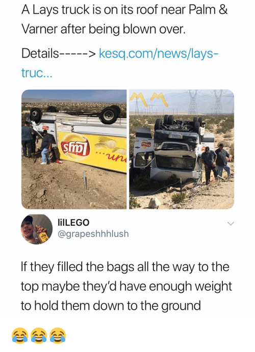 Lay's, News, and Dank Memes: A Lays truck is on its roof near Palm &  Varner after being blown over  Details--kesq.com/news/lays-  truc  ilLEGO  @grapeshhhlush  If they filled the bags all the way to the  top maybe they'd have enough weight  to hold them down to the ground 😂😂😂