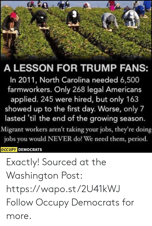 Occupy Democrats: A LESSON FOR TRUMP FANS:  In 2011, North Carolina needed 6,500  farmworkers. Only 268 legal Americans  applied. 245 were hired, but only 163  showed up to the first day. Worse, only 7  lasted 'til the end of the growing season.  Migrant workers aren't taking your jobs, they're doing  jobs you would NEVER do! We need them, period.  OCCUPY DEMOCRATS Exactly!  Sourced at the Washington Post: https://wapo.st/2U41kWJ Follow Occupy Democrats for more.