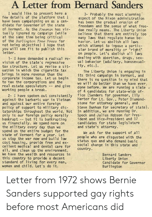 """Bernie Sanders, Drugs, and Sex: A Letter from Bernard Sanders  I would like to present here a  few details of the platform that I  have been campaigning on as a can-  didate for Governor of the state  of Vermont. As the Freeman has vir-  tua1ly ignored my campaign (while  at the same time being critical  of the Barlington Free Press for  not being objective) I hope that  you will see fit to publish this  letter  3- Probably the most alarming  aspect of the Nixon administration  has been the gradual erosion of  freedoms and the sense of what free-  dom really means. The Liberty Union  believe that there are entirely too  many laws that regulate human be-  havior. Let us abolish al1 laws  which attempt to impose a partic-  ular brand of morality or """"right""""  on people. Let's abolish al1 laws  dealing with abortion, drugs, sex-  ual behavior (adultery, homosexual  ity, etc.)  1- I have demanded a radical re-  vision of the state's regressive  tax structure. Let us revise a sit-  uation in which the cigarette tax  brings in more revenue than the  corporate income tax. Let us begin  to tax the corporations and the  real estate speculators - and give  working people a break  2- I have spoken out consistently fice (Sanders for governor, E1ly  against the barbaric war in Vietnam  and against our entire foreign  policy of support to military dic-  tatorships throughout the world. Not  only is our foreign policy morally  bankrupt but it is bankrupting  us financially. We spend more on  the military every day than we  spend on the entire budget for the  state of Vermont for a year. Let  us stop the war now and build low  cost housing, provide free and ex-  cellent medical and dental care for  a11, and clean up the environment.  We have the wealth and resources in  this country to provide a decent  standard of living for every man,  woman and child. Let's do it  The Liberty Union is engaging in  its third campaign in Vermont, and  there is no ques tion in my mind that  we will d"""