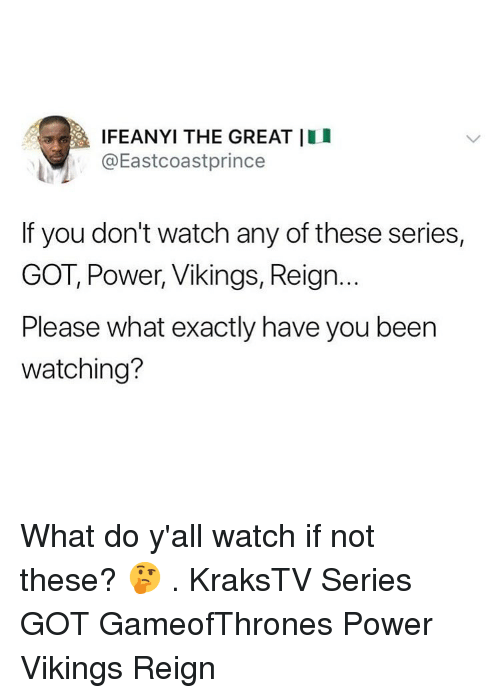 reign: a lFEANYI THE GREAT 11 I  @Eastcoastprince  If you don't watch any of these series,  GOT, Power, Vikings, Reign.  Please what exactly have you been  watching? What do y'all watch if not these? 🤔 . KraksTV Series GOT GameofThrones Power Vikings Reign