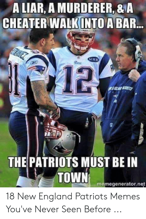 England Patriots Memes: A LIAR, A MURDERER,&A  CHEATER WALK INTO A BAR  MHK  鱼狱  12  THE PATRIOTS MUST BE IN  TOWN  臣 memegenerator.net 18 New England Patriots Memes You've Never Seen Before ...