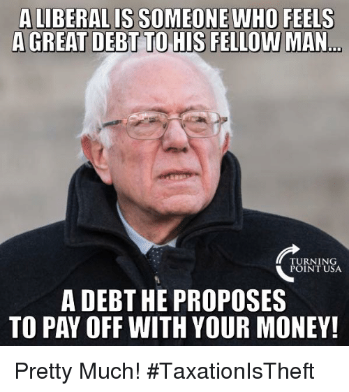 Memes, Money, and 🤖: A LIBERAL IS SOMEONE WHO FEELS  TURNING  POINT USA  A DEBT HE PROPOSES  TO PAY OFF WITH YOUR MONEY! Pretty Much! #TaxationIsTheft