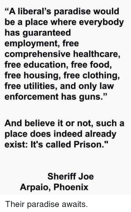 "Food, Guns, and Memes: ""A liberal's paradise would  be a place where everybody  has guaranteed  employment, free  comprehensive healthcare,  free education, free food,  free housing, free clothing,  free utilities, and only law  enforcement has guns.""  And believe it or not, such a  place does indeed already  exist: It's called Prison.""  Sheriff Joe  Arpaio, Phoenix Their paradise awaits."