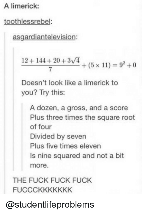 Divided: A limerick:  toothlessrebel:  asgardiantelevision:  12+144+20 +3/4  7  +(5x11) = 92 +0  Doesn't look like a limerick to  you? Try this:  A dozen, a gross, and a score  Plus three times the square root  of four  Divided by seven  Plus five times eleven  Is nine squared and not a bit  more.  THE FUCK FUCK FUCK  FUCCCKKKKKKK @studentlifeproblems