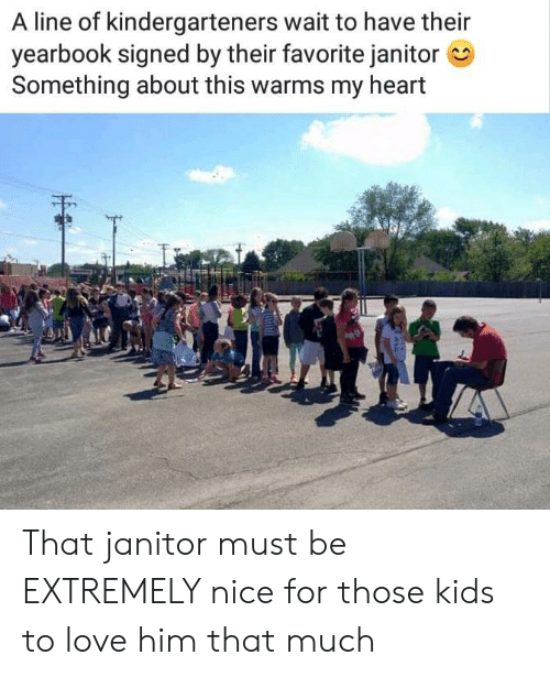janitor: A line of kindergarteners wait to have their  yearbook signed by their favorite janitor  Something about this warms my heart That janitor must be EXTREMELY nice for those kids to love him that much