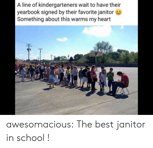 janitor: A line of kindergarteners wait to have their  yearbook signed by their favorite janitor  Something about this warms my heart awesomacious:  The best janitor in school !