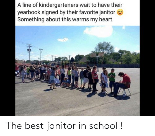 janitor: A line of kindergarteners wait to have their  yearbook signed by their favorite janitor  Something about this warms my heart The best janitor in school !