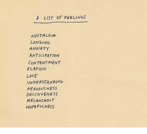 Love, Anxiety, and Contentment: A LIST OF FEELINGs  NOSTAL6IA  LONGING  ANXIETY  ANTICIPATION  CONTENTMENT  ELATION  LOVE  UNDERSTANDING  NERVOUS NESS  DECISIVE/VESS  MELANCHOLY  HoPEFULNESS