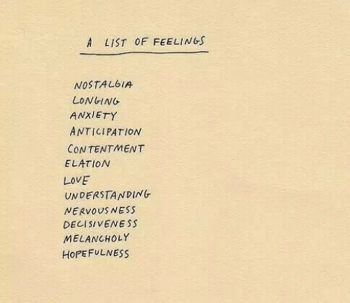 Love, Nostalgia, and Anxiety: A LIST OF FEELINGS  NOSTALGIA  LONGING  ANXIETY  ANTICIPATION  CONTENTMENT  ELATION  LOVE  UNDERSTANDING  NERVOUS NESS  DECISIVENESS  MELANCHOLY  HOPEFULNESS