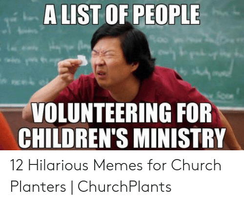 Childrens Ministry: A LIST OF PEOPLE  VOLUNTEERING FOR  CHILDREN'S MINISTRY 12 Hilarious Memes for Church Planters | ChurchPlants