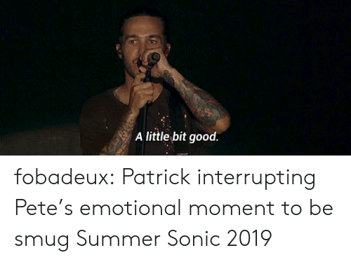 Tumblr, youtube.com, and Summer: A little bit good. fobadeux: Patrick interrupting Pete's emotional moment to be smug Summer Sonic 2019