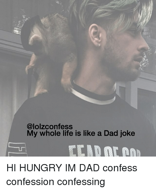 Dads Jokes: (a lolzconfess  My whole life is like a Dad joke HI HUNGRY IM DAD confess confession confessing