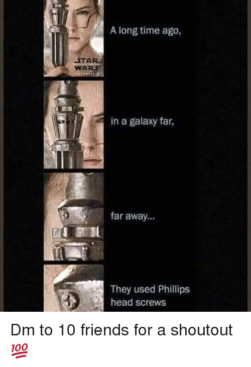 Friends, Head, and Memes: A long time ago,  STAR  WARS  in a galaxy far,  far away...  They used Phillips  head screws Dm to 10 friends for a shoutout 💯