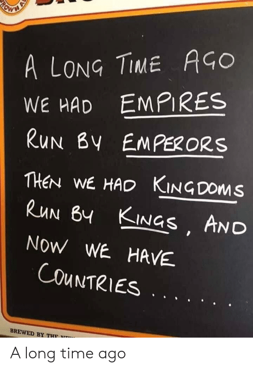 Run, Time, and Kings: A LONG TIME AGO  WE HAD EMPIRES  RUN BY EMPERORS  THEN WE HAD KINGDOMS  RUN BY KINGS AND  NOW WE HAVE  COUNTRIES  BREWED BY THF  RO A long time ago