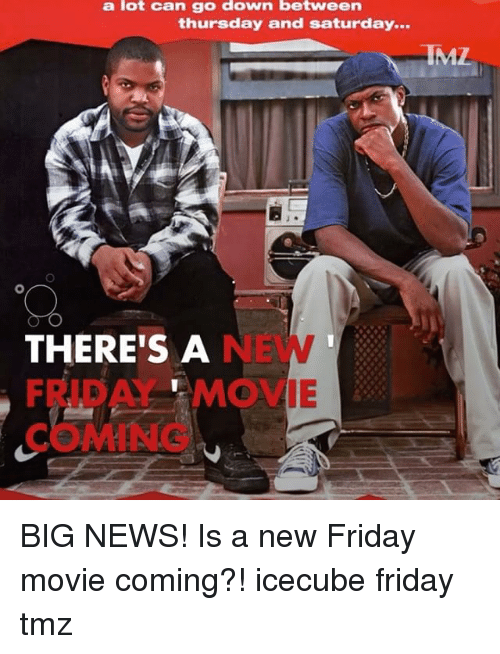 Friday, Memes, and News: a lot can go down between  thursday and Saturday...  RIML  THERE'S A  FRTB A MOVIE BIG NEWS! Is a new Friday movie coming?! icecube friday tmz